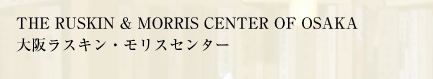 THE RUSKIN & MORRIS CENTER OF OSAKA
